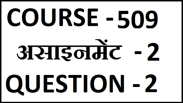 COURSE CODE 509 ASSIGNMENT 2 QUESTION 2 WITH ANSWER IN HINDI.