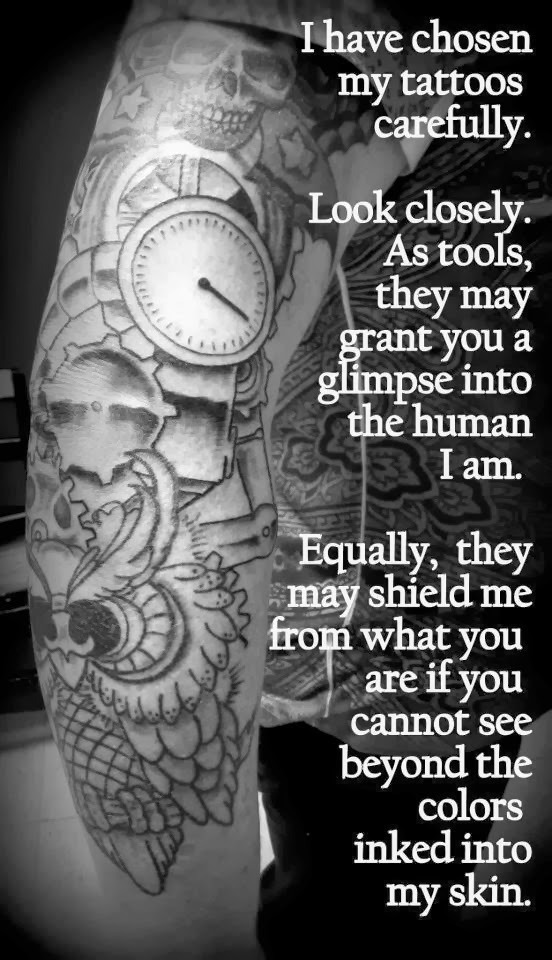 I have chosen my tattoos carefully. Look closely. As tools, they may grant you a glimpse into the human I am. Equally, they might shield me from what you are if you cannot see beyond the colors inked into my skin.