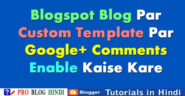 enable google+ comment box on custom blogger templates, blogspot blog me custom template par google+ comment box enable kaise kare, blogspot tutorial in hindi