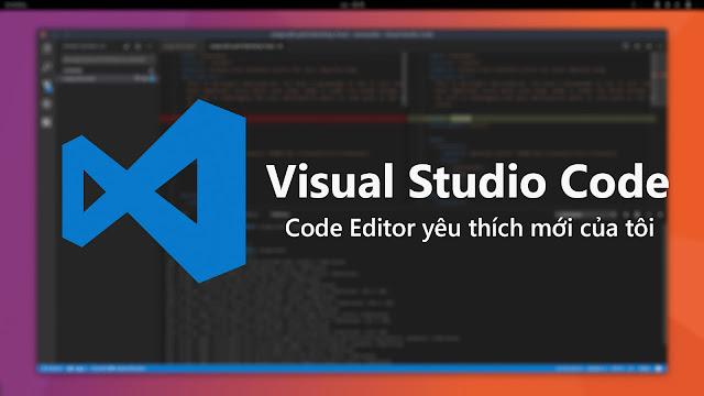 Visual Studio Code: Code Editor yêu thích mới của tôi
