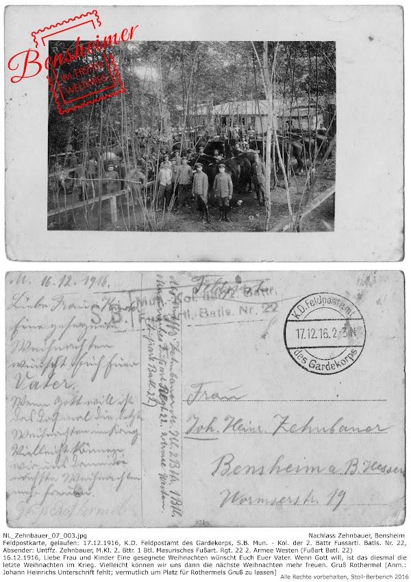 NL_Zehnbauer_07_003.jpg; Nachlass Zehnbauer, Bensheim; Feldpostkarte, gelaufen: 17.12.1916, K.D. Feldpostamt des Gardekorps, S.B. Mun. - Kol. der 2. Battr Fussartl. Batls. Nr. 22, Absender: Untffz. Zehnbauer, M.Kl. 2. Bttr. 1 Btl. Masurisches Fußart. Rgt. 22 2. Armee Westen (Fußart Batl. 22); 16.12.1916, Liebe Frau und Kinder Eine gesegnete Weihnachten wünscht Euch Euer Vater. Wenn Gott will, ist das diesmal die letzte Weihnachten im Krieg. Vielleicht können wir uns dann die nächste Weihnachten mehr freuen. Gruß Rothermel [Anm.: Johann Heinrichs Unterschrift fehlt; vermutlich um Platz für Rothermels Gruß zu lassen]; digitalisiert und transkribiert: Frank-Egon Stoll-Berberich ©