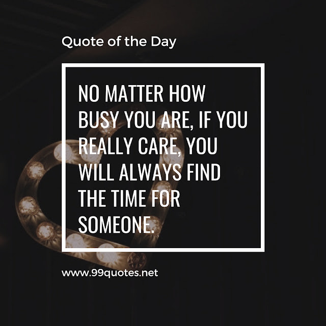 No matter how busy you are, if you really care, you will always find the time for someone.