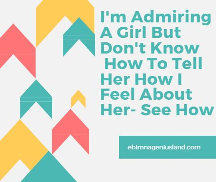 I'm Admiring A Girl But Don't Know How To Tell Her How I Feel About Her- See How