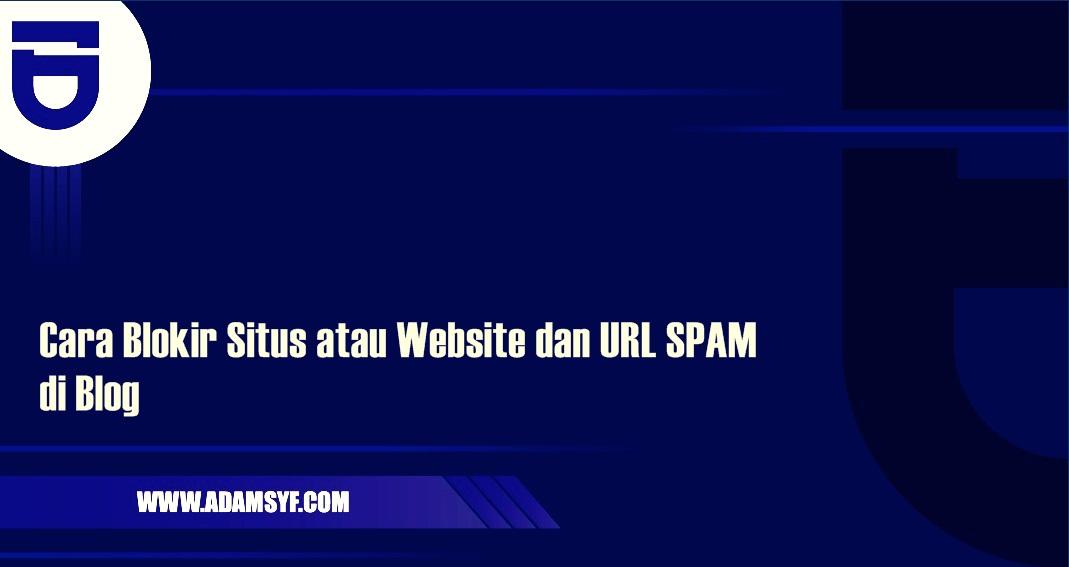 Cara Blokir Situs atau Website dan URL SPAM di Blog