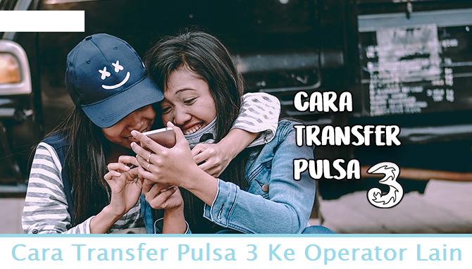 Cara Transfer Pulsa 3 Ke Operator Lain dengan Mudah - Cara Termudah