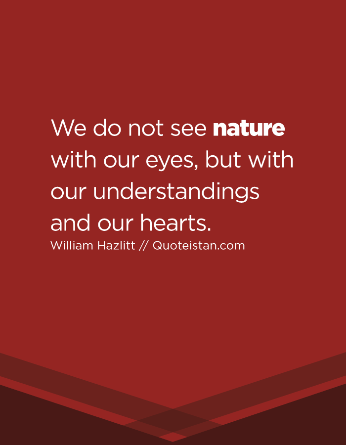 We do not see nature with our eyes, but with our understandings and our hearts.
