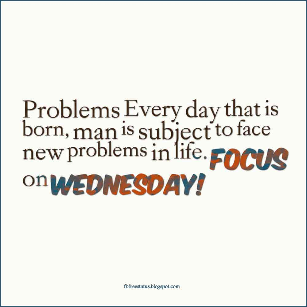 Problems Every day that is born, man is subject to face new problems in life. Focus on Wednesday!