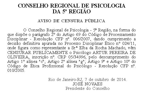 CONSELHO REGIONAL DE PSICOLOGIA  DA 5ª REGIÃO  AVISO DE CENSURA PÚBLICA  O Conselho Regional de Psicologia - 5ª Região, na forma do que dispõe o parágrafo 2º do Artigo 69 do Código de Processamento Disciplinar - Resolução CFP nº. 006/2007, dando cumprimento a decisão definitiva apurada no Processo Disciplinar Ético nº 024/11, onde figura como representante a Sr.ª Elba da Rocha Machado, vêm CENSURAR PUBLICAMENTE o Psicólogo ARTUR PEREIRA DE OLIVEIRA, inscrição nº. CRP 05/34996, pelo descumprimento do Artigo 1º alínea c; Artigo 2º alínea g; Artigo 9º e Artigo 10º do Código de Ética Profissional do Psicólogo - Resolução CFP nº. 010/2005.  Rio de Janeiro-RJ, 7 de outubro de 2014.  JOSÉ NOVAES  Presidente do Conselho