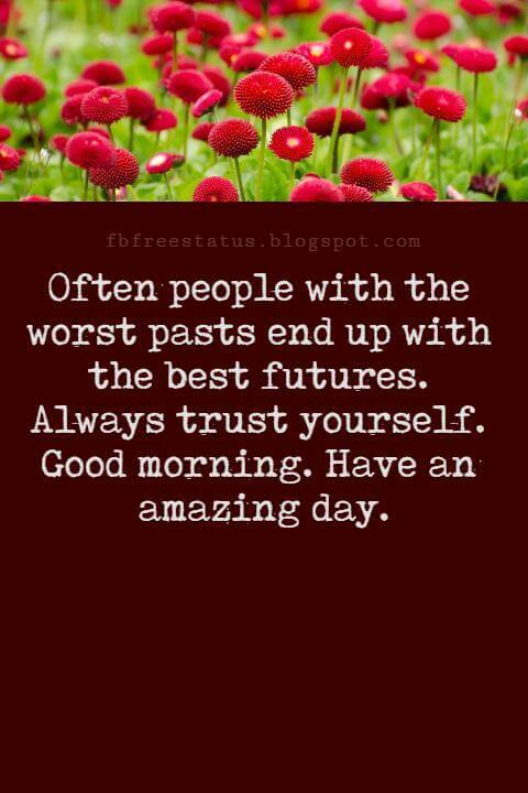Sweet Good Morning Texts, Often people with the worst pasts end up with the best futures. Always trust yourself. Good morning. Have an amazing day.