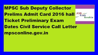 MPSC Sub Deputy Collector Prelims Admit Card 2016 hall Ticket Preliminary Exam Dates Civil Service Call Letter mpsconline.gov.in