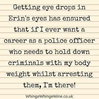 Getting eye drops in Erin's eyes has definitely ensured that if I ever wanted a career as a police officer or bouncer who needed to hold down criminals with my body weight whilst arresting them, I'm there!