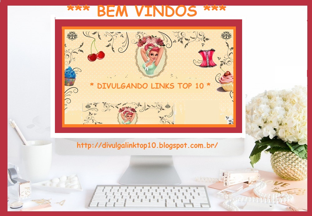 *** DIVULGANDO LINKS TOP 10 ***