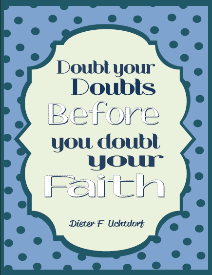Doubt your doubts before you doubt your faith Uchtdorf