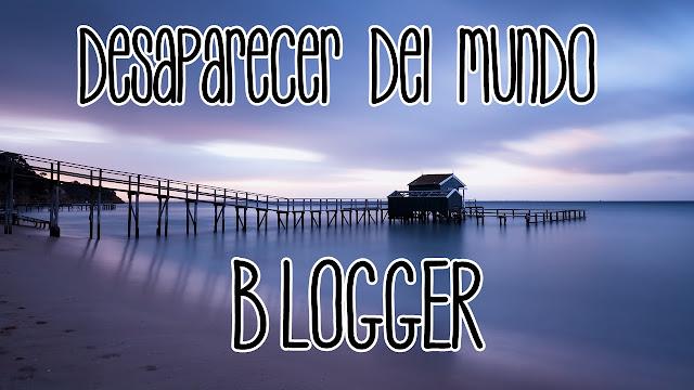 desaparecer del mundo blogger