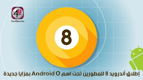 إطلاق أندرويد 8 للمطورين تحت اسم Android O بمزايا جديدة