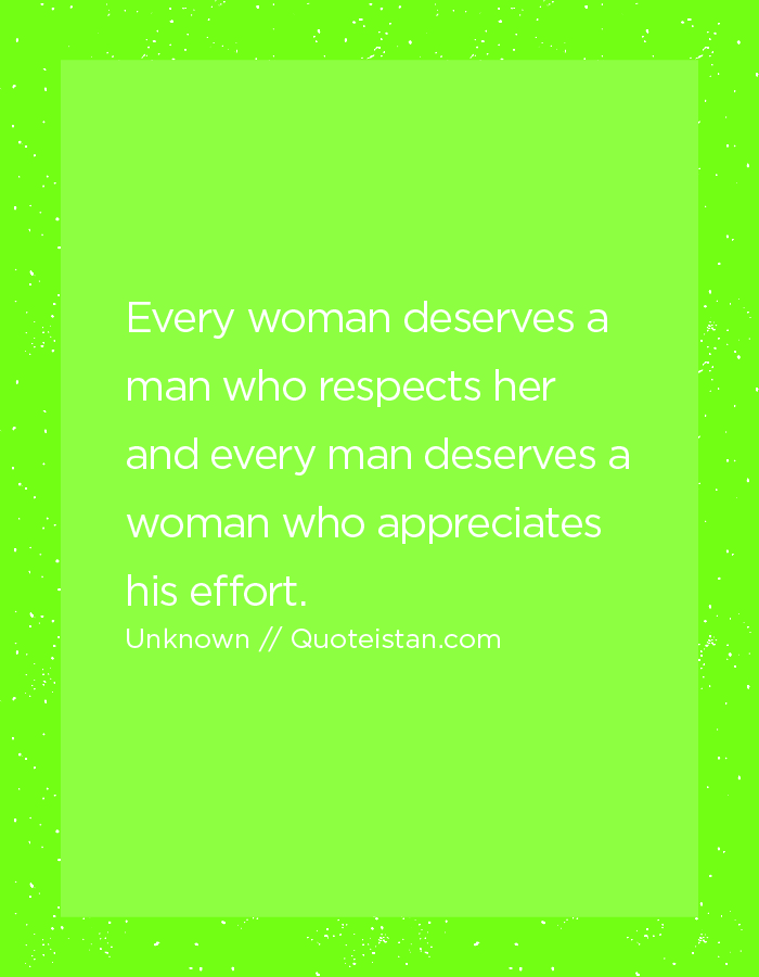 Every woman deserves a man who respects her and every man deserves a woman who appreciates his effort.