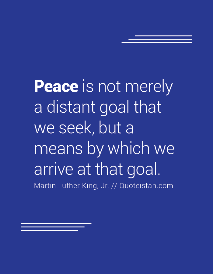 Peace is not merely a distant goal that we seek, but a means by which we arrive at that goal.