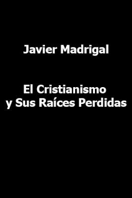 Javier Madrigal-El Cristianismo y Sus Raíces Perdidas-