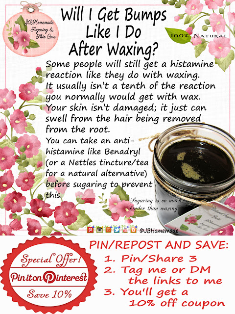 Will I Get Bumps Like I Do After Waxing?   Some people will still get a histamine reaction like they do with waxing. It usually isn't a 10th of the reaction you would get with wax. Take a Benadryl (or a natural Nettles tincture) before sugaring to prevent this.