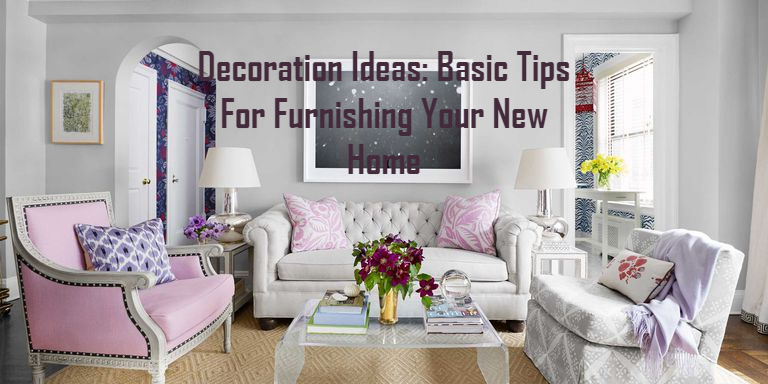 Decoration Ideas: Basic Tips For Furnishing Your New Home