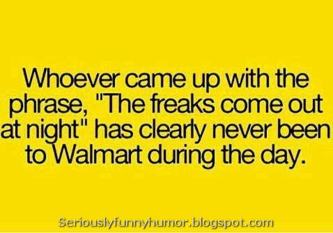 "Whoever came up with the phrase, ""The freaks come out at night,"" has clearly never been at Walmart during the day."