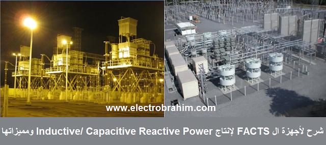 شرح لأجهزة الـــ FACTS  لإنتاج Inductive/ Capacitive Reactive Power ومميزاتها