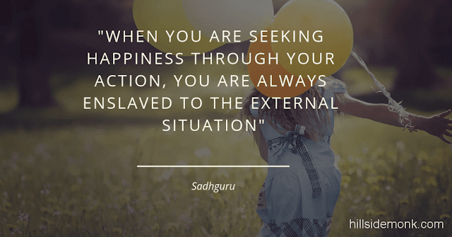 Sadguru Quotes-18 When you are seeking happiness through your action, you are always enslaved to the external situation. As long as you are enslaved to the external situation, you will always be in some level of suffering because the outside situation is never going to be hundred percent in your control~Sadhguru