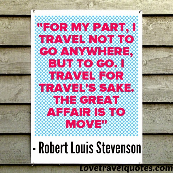 For my part, I travel not to go anywhere, but to go. I travel for travel's sake. The great affair is to move