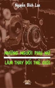 Những Người Phụ Nữ Làm Thay Đổi Thế Giới - Nguyễn Bích Lan