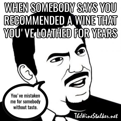 "When somebody says you recommended a wine that you've loathed for years: ""You've mistaken me for somebody without taste."""