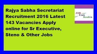 Rajya Sabha Secretariat Recruitment 2016 Latest 143 Vacancies Apply online for Sr Executive, Steno & Other Jobs