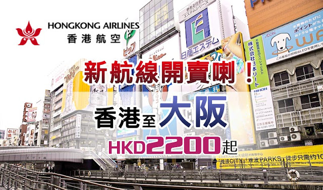 港航開賣大阪喇,暑假出發 香港直飛大阪 來回機位HK$2,200起,7至8月出發!