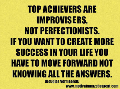 "Success Quotes And Sayings About Life: ""Top achievers are improvisers, not perfectionists. If you want to create more success in your life you have to move forward not knowing all the answers."" - Douglas Vermeeren"