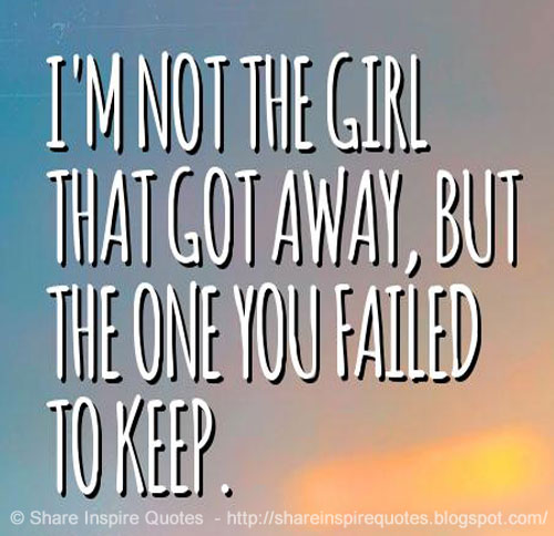 I'm not the girl that got away, but the one you failed to keep