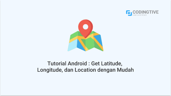 Tutorial Android : Get Latitude, Longituden, Location dengan Mudah