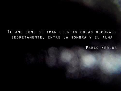 """""""Te amo como se aman ciertas cosas oscuras, secretamente, entre la sombra y el alma."""" Pablo Neruda"""
