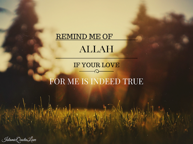 Remind me of ALLAH If your love for me is indeed true