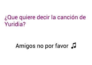 Significado de la canción Amigos no por favor Yuridia.