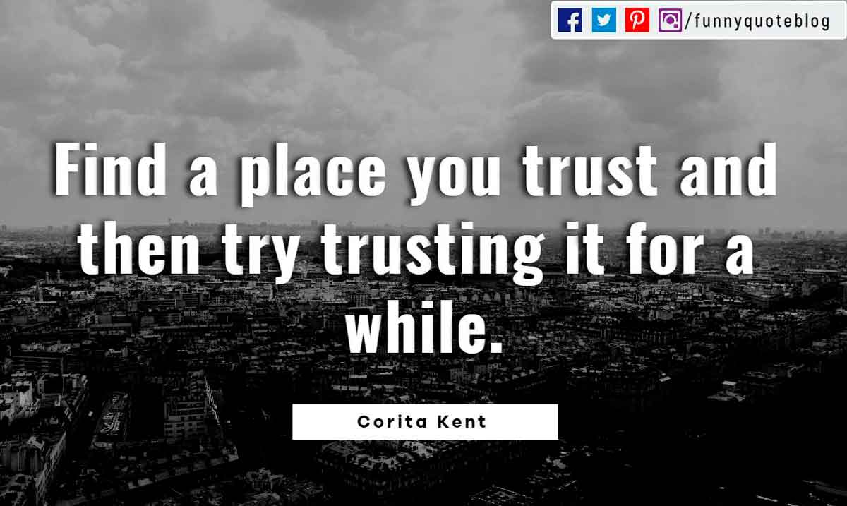 Find a place you trust and then try trusting it for a while. ? Corita Kent Quote
