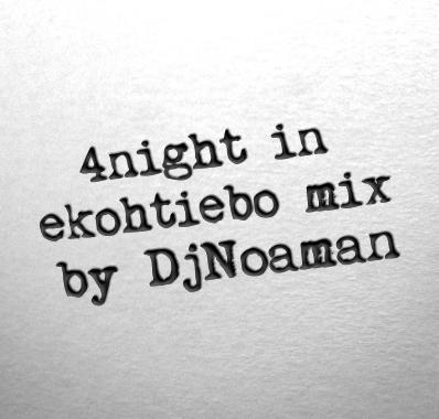 [MIXTAPE] DJ NOAMAN -  4NIGHT IN EKOHTIEBO