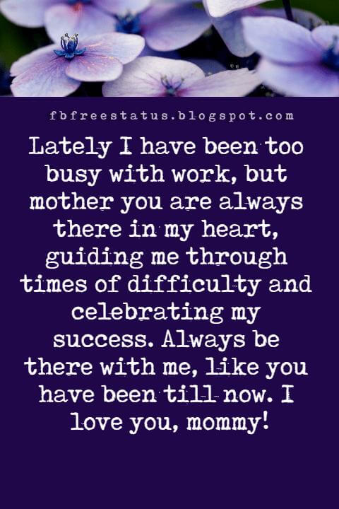 happy mothers day picture messages, Lately I have been too busy with work, but mother you are always there in my heart, guiding me through times of difficulty and celebrating my success. Always be there with me, like you have been till now. I love you, mommy!