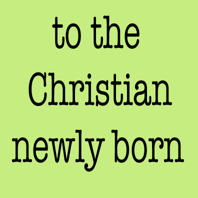 TO THE CHRISTIAN NEWLY BORN