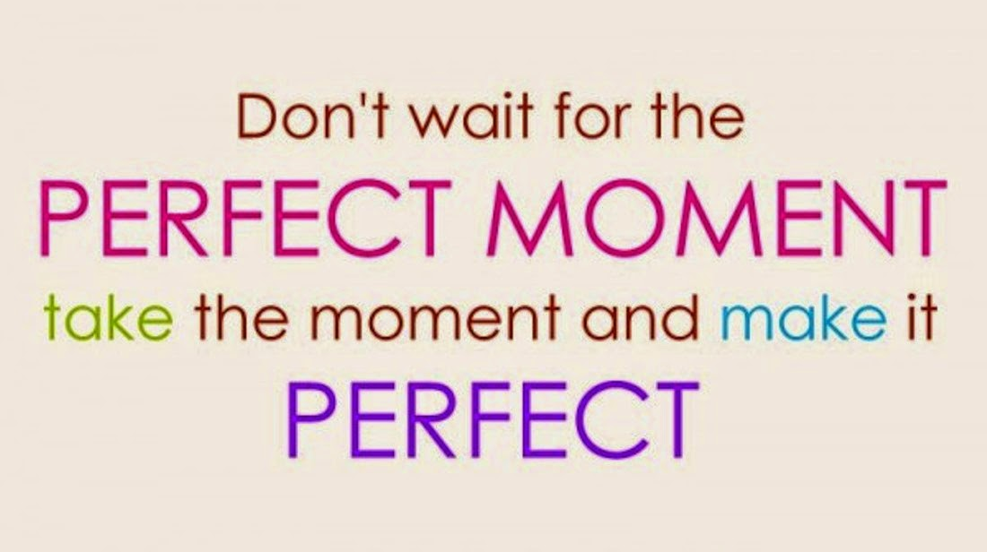Share Top Quotes Dont Wait For The Perfect Moment Take The Moment
