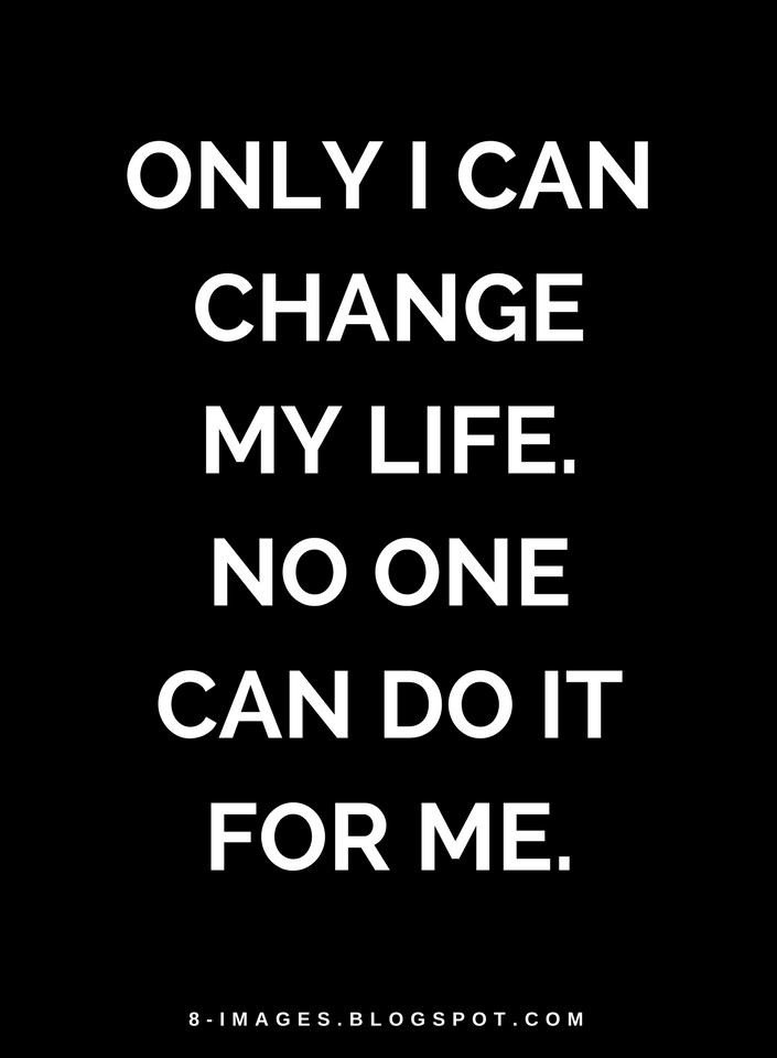 Only I Can Change My Life No One Can Do It For Me Quotes Quotes