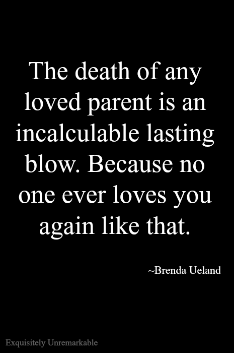 The death of any loved parent is an incalculable blow. Because no one ever loves you again like that.