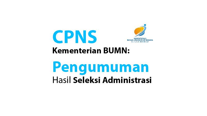 CPNS Kementerian BUMN: Pengumuman Hasil Seleksi Administrasi
