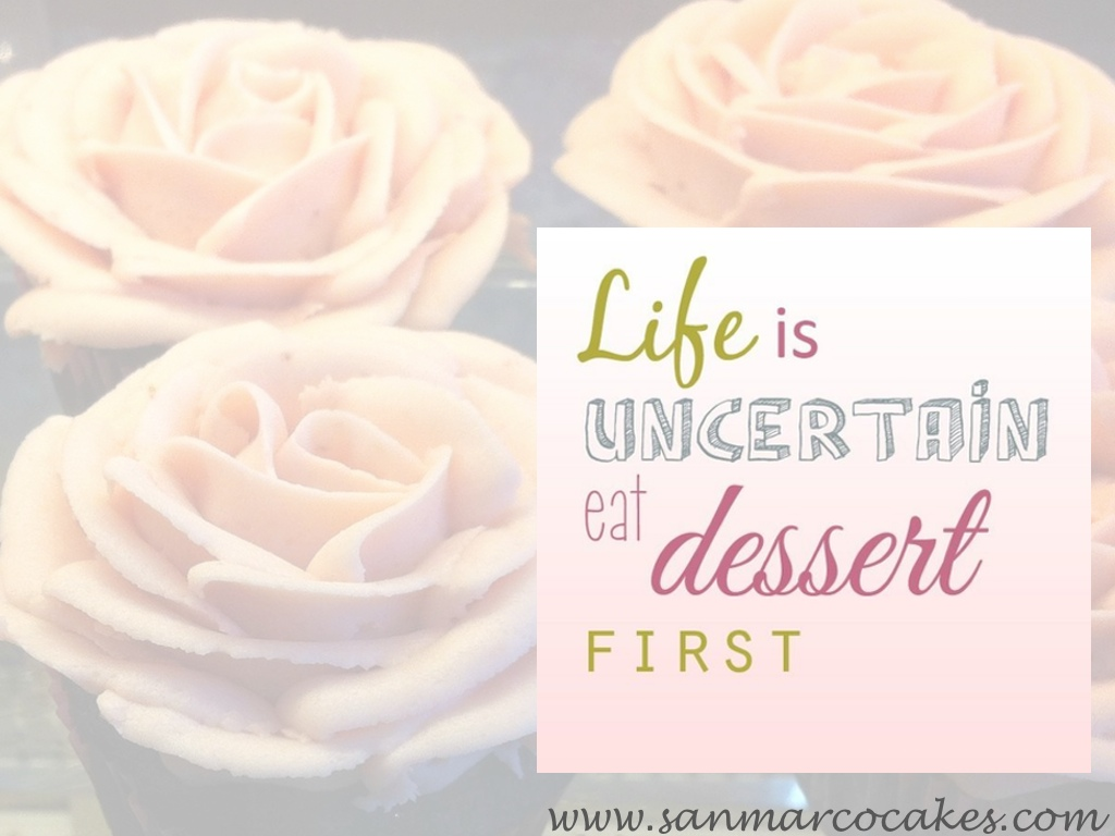 Eat Dessert First Quote: San Marco Cakes: Life Is Uncertain. Eat Dessert First