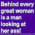 Behind every great woman is a man looking at her ass!