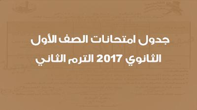 جدول امتحانات الصف الأول الثانوي 2017 الترم الثاني