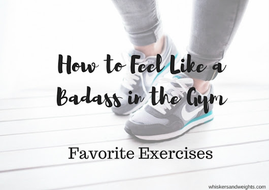 How to Feel Like a Badass in the Gym | Favorite Exercises